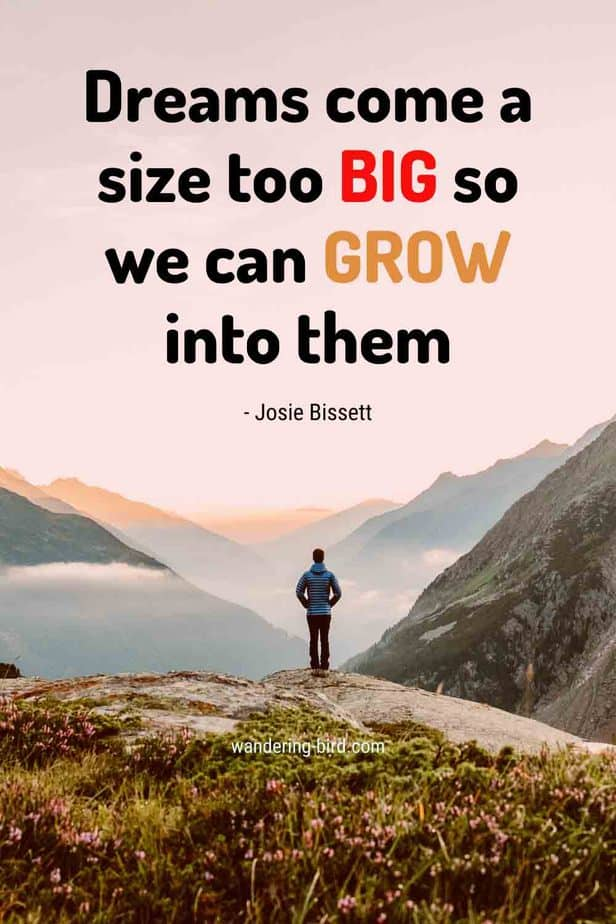Dreams come a size too big so we can grow into them- travel quote by Josie Bissett. Want to change your life? Check out how to travel full time on a limited budget